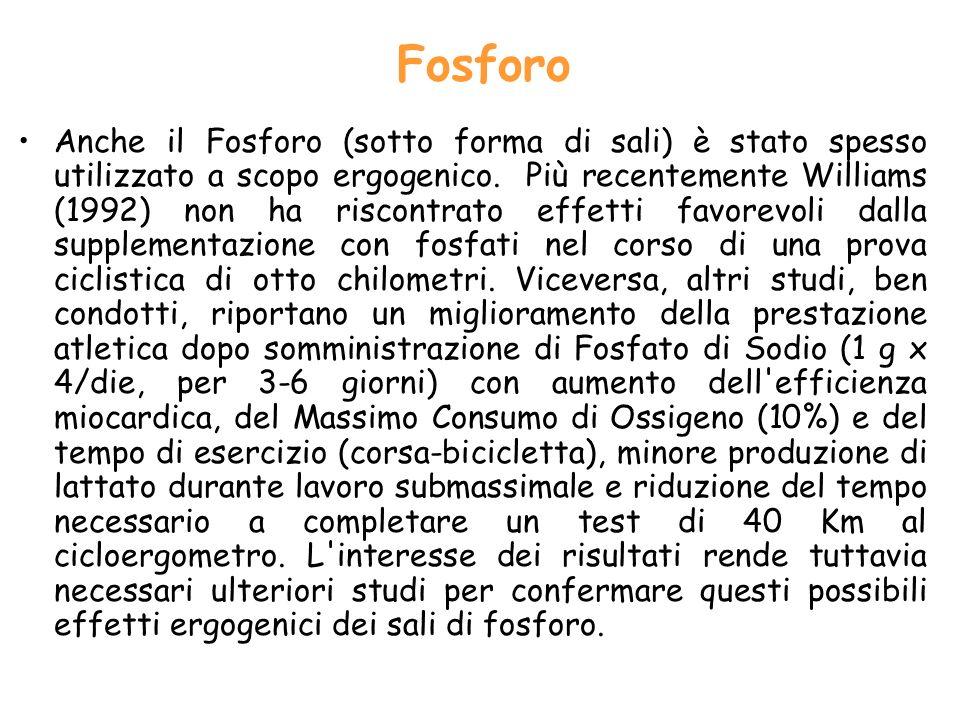 Fosforo Anche il Fosforo (sotto forma di sali) è stato spesso utilizzato a scopo ergogenico. Più recentemente Williams (1992) non ha riscontrato effet