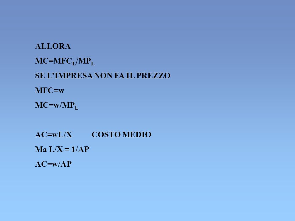 ALLORA MC=MFC L /MP L SE LIMPRESA NON FA IL PREZZO MFC=w MC=w/MP L AC=wL/X COSTO MEDIO Ma L/X = 1/AP AC=w/AP