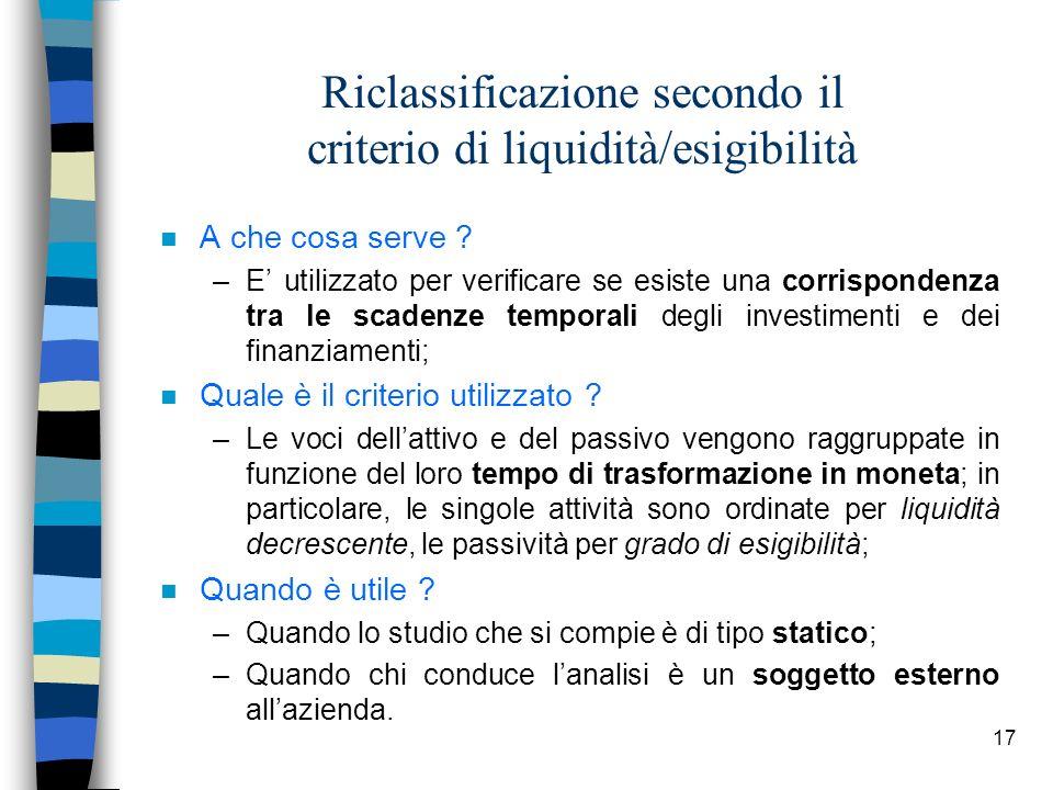 17 Riclassificazione secondo il criterio di liquidità/esigibilità n A che cosa serve ? –E utilizzato per verificare se esiste una corrispondenza tra l