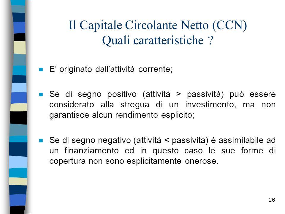 26 Il Capitale Circolante Netto (CCN) Quali caratteristiche ? n E originato dallattività corrente; n Se di segno positivo (attività > passività) può e