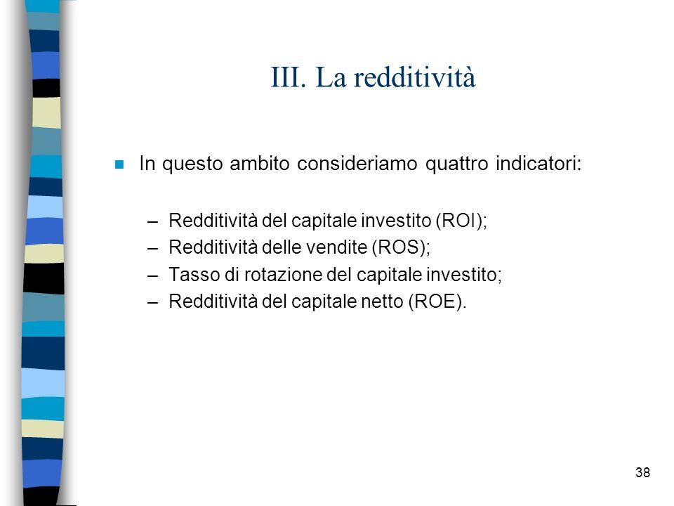 38 III. La redditività n In questo ambito consideriamo quattro indicatori: –Redditività del capitale investito (ROI); –Redditività delle vendite (ROS)