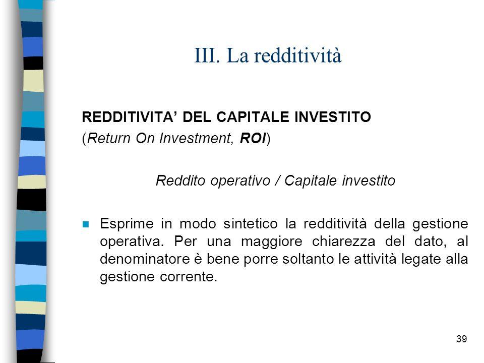 39 III. La redditività REDDITIVITA DEL CAPITALE INVESTITO (Return On Investment, ROI) Reddito operativo / Capitale investito n Esprime in modo sinteti