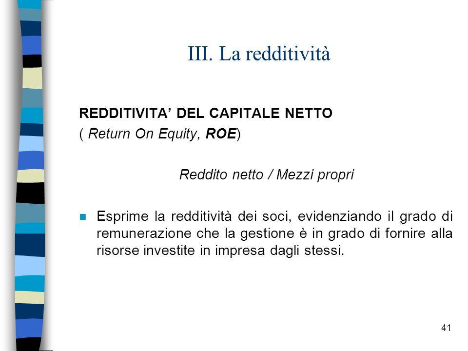 41 III. La redditività REDDITIVITA DEL CAPITALE NETTO ( Return On Equity, ROE) Reddito netto / Mezzi propri n Esprime la redditività dei soci, evidenz