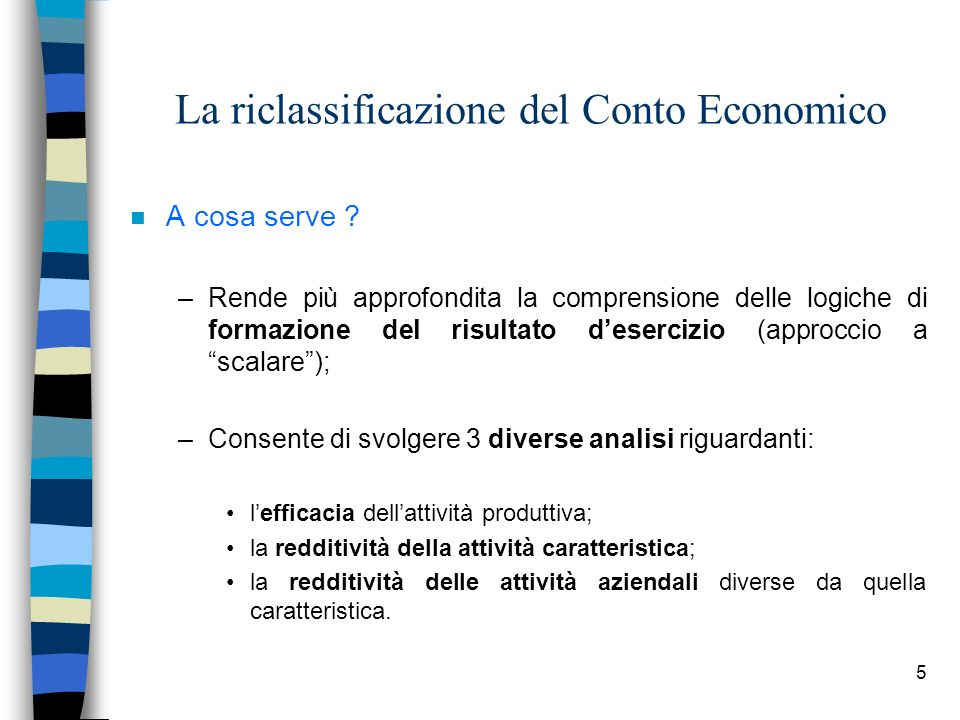 6 La riclassificazione del Conto Economico n Gli schemi più utilizzati sono: –A FATTURATO E COSTO DEL VENDUTO; –A PRODUZIONE DELLESERCIZIO E VALORE AGGIUNTO; –A COSTI FISSI E COSTI VARIABILI