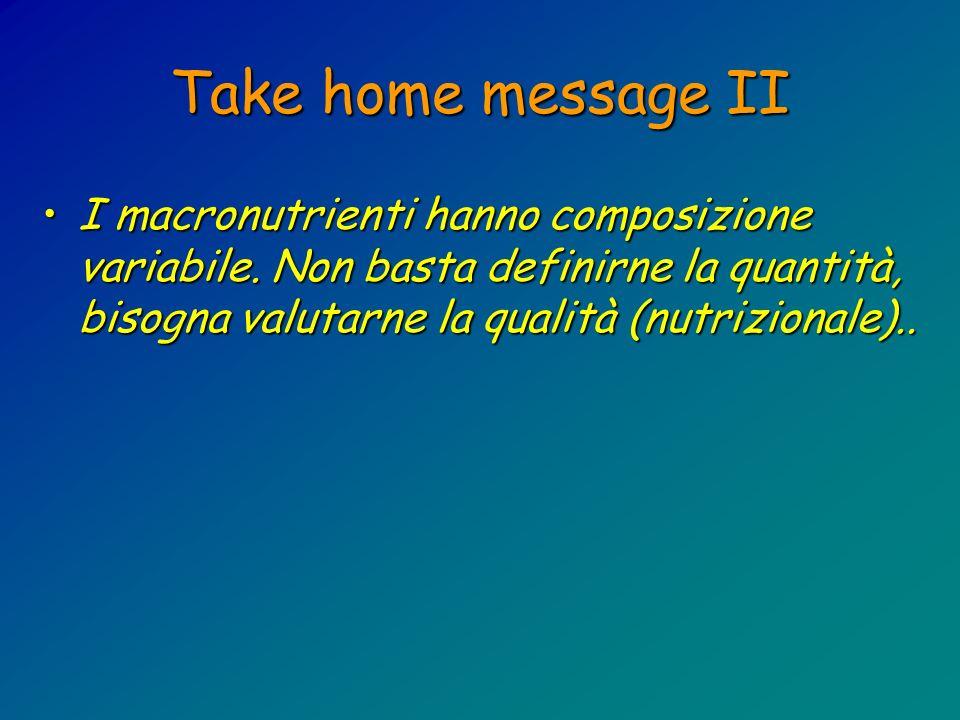 Take home message II I macronutrienti hanno composizione variabile. Non basta definirne la quantità, bisogna valutarne la qualità (nutrizionale)..I ma