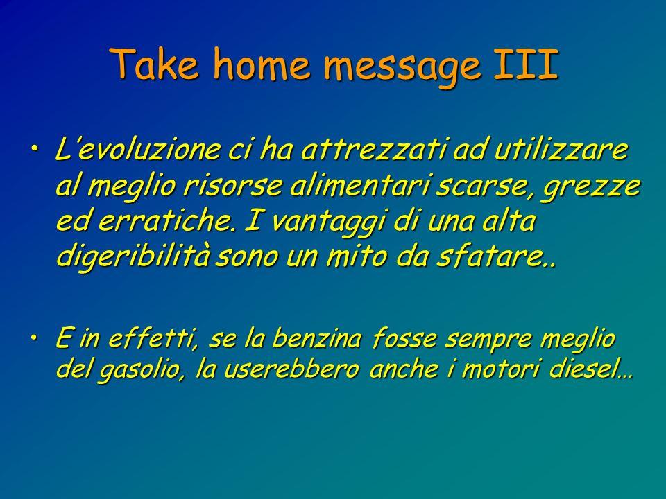 Take home message III Levoluzione ci ha attrezzati ad utilizzare al meglio risorse alimentari scarse, grezze ed erratiche. I vantaggi di una alta dige