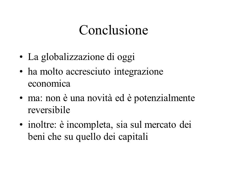 Conclusione La globalizzazione di oggi ha molto accresciuto integrazione economica ma: non è una novità ed è potenzialmente reversibile inoltre: è inc