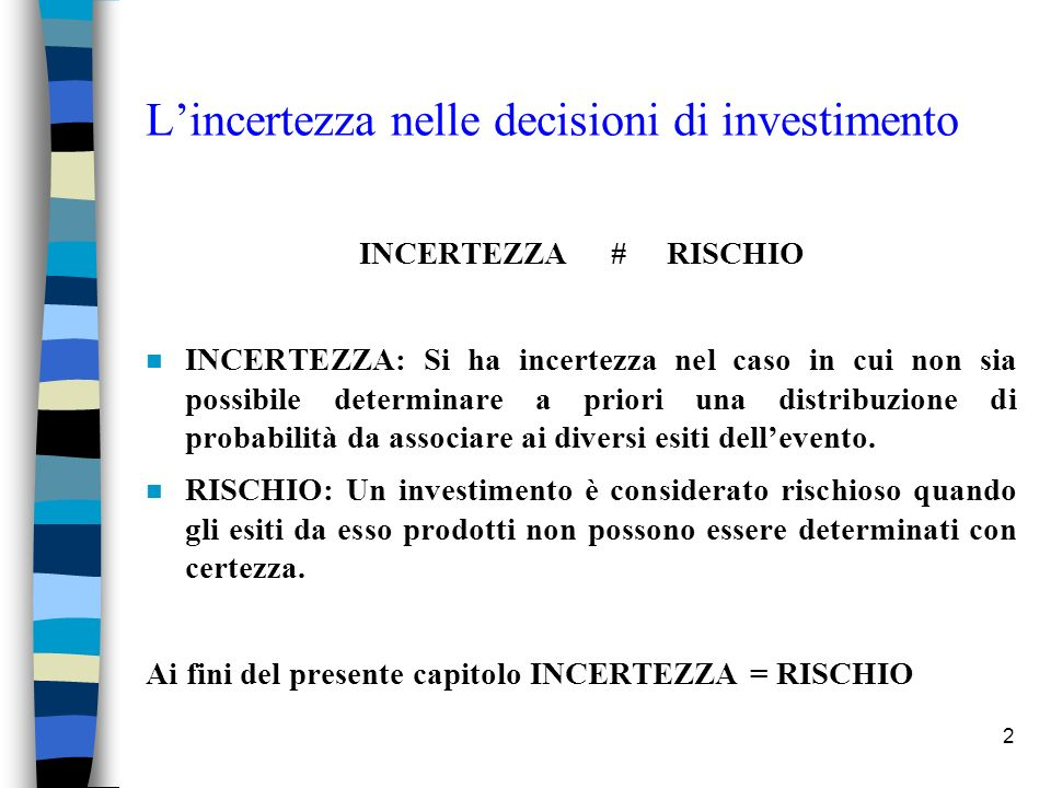 2 Lincertezza nelle decisioni di investimento INCERTEZZA # RISCHIO n INCERTEZZA: Si ha incertezza nel caso in cui non sia possibile determinare a priori una distribuzione di probabilità da associare ai diversi esiti dellevento.