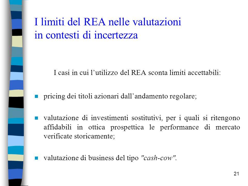 21 I limiti del REA nelle valutazioni in contesti di incertezza I casi in cui lutilizzo del REA sconta limiti accettabili: n pricing dei titoli azionari dallandamento regolare; n valutazione di investimenti sostitutivi, per i quali si ritengono affidabili in ottica prospettica le performance di mercato verificate storicamente; n valutazione di business del tipo cash-cow .