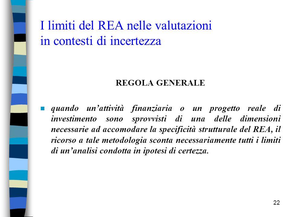 22 I limiti del REA nelle valutazioni in contesti di incertezza REGOLA GENERALE n quando unattività finanziaria o un progetto reale di investimento sono sprovvisti di una delle dimensioni necessarie ad accomodare la specificità strutturale del REA, il ricorso a tale metodologia sconta necessariamente tutti i limiti di unanalisi condotta in ipotesi di certezza.