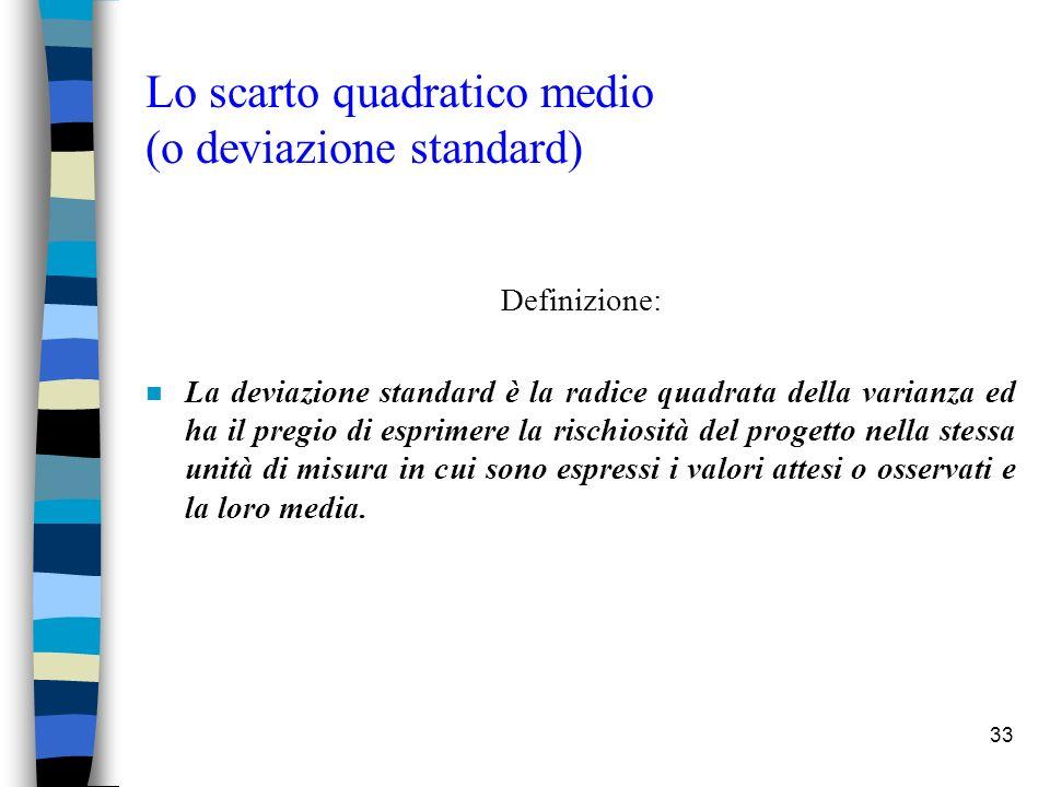 33 Lo scarto quadratico medio (o deviazione standard) Definizione: n La deviazione standard è la radice quadrata della varianza ed ha il pregio di esprimere la rischiosità del progetto nella stessa unità di misura in cui sono espressi i valori attesi o osservati e la loro media.