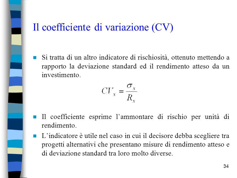 34 Il coefficiente di variazione (CV) n Si tratta di un altro indicatore di rischiosità, ottenuto mettendo a rapporto la deviazione standard ed il rendimento atteso da un investimento.