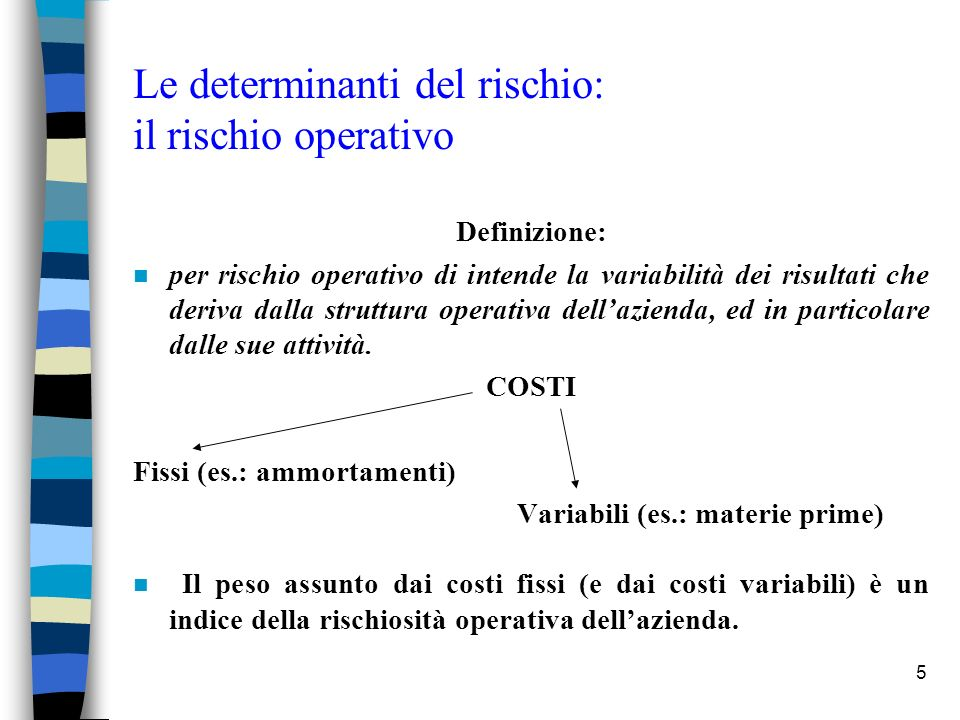 6 Le determinanti del rischio: il rischio operativo n Il grado di rigidità di una struttura di costo condiziona in misura determinante la reattività del risultato operativo alla manovra della leva volumi.