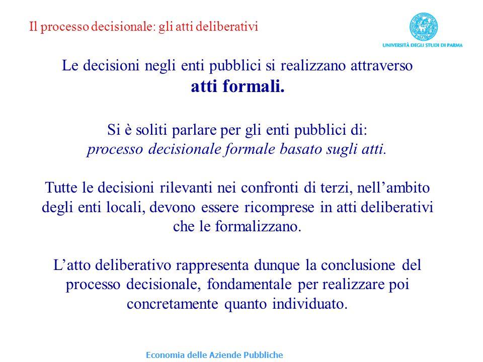 Economia delle Aziende Pubbliche Il processo decisionale: gli atti deliberativi Le decisioni negli enti pubblici si realizzano attraverso atti formali.