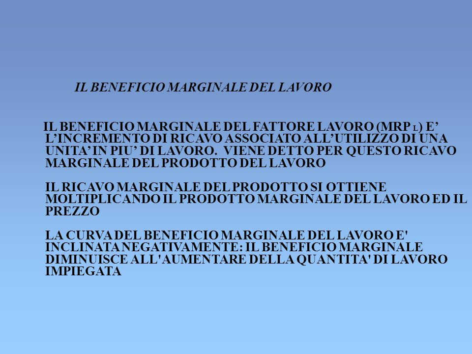 IL BENEFICIO MARGINALE DEL LAVORO IL BENEFICIO MARGINALE DEL FATTORE LAVORO (MRP L ) E LINCREMENTO DI RICAVO ASSOCIATO ALLUTILIZZO DI UNA UNITA IN PIU DI LAVORO.