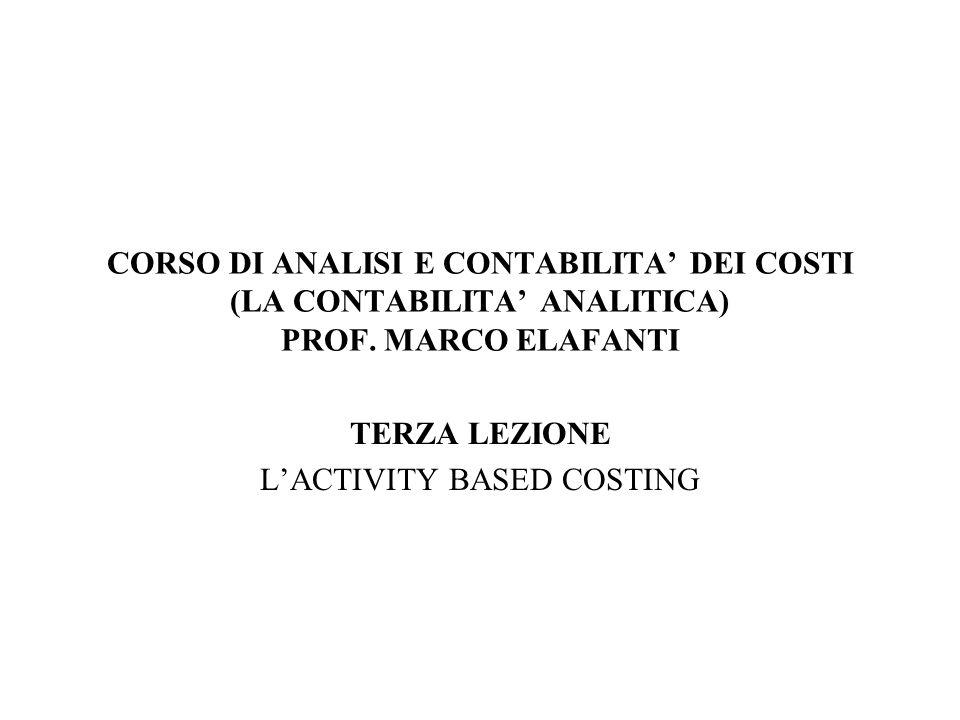CORSO DI ANALISI E CONTABILITA DEI COSTI (LA CONTABILITA ANALITICA) PROF. MARCO ELAFANTI TERZA LEZIONE LACTIVITY BASED COSTING