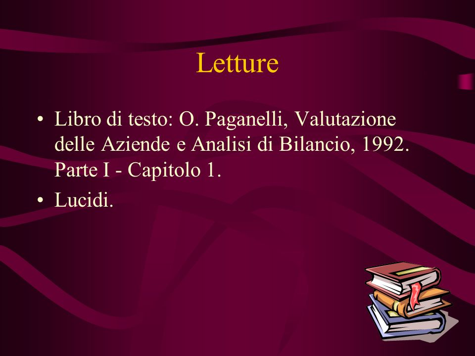 Letture Libro di testo: O. Paganelli, Valutazione delle Aziende e Analisi di Bilancio, 1992. Parte I - Capitolo 1. Lucidi.