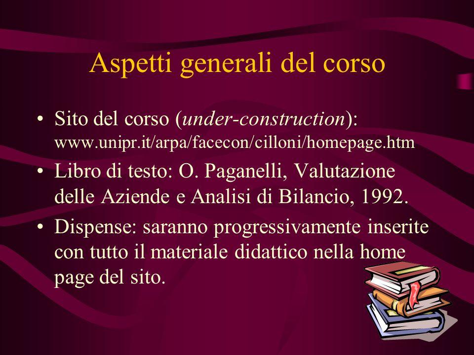 Aspetti generali del corso Sito del corso (under-construction): www.unipr.it/arpa/facecon/cilloni/homepage.htm Libro di testo: O. Paganelli, Valutazio
