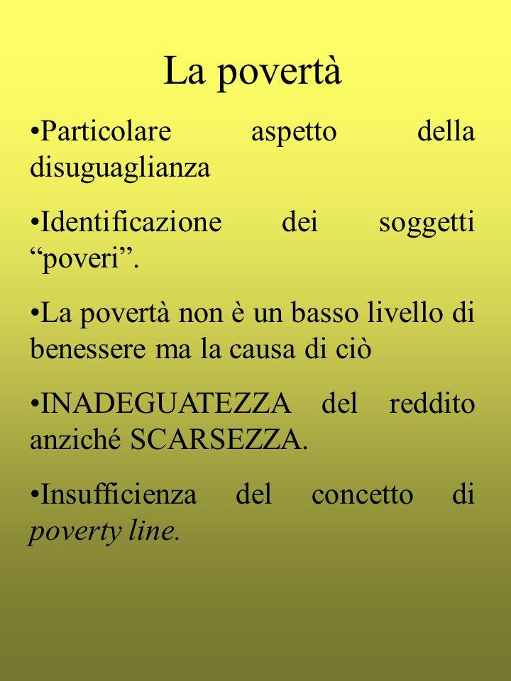 La povertà Particolare aspetto della disuguaglianza Identificazione dei soggetti poveri. La povertà non è un basso livello di benessere ma la causa di