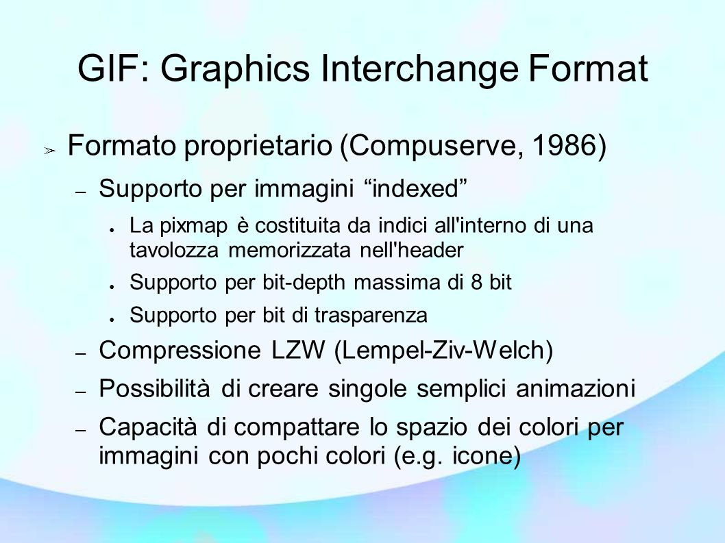GIF: Graphics Interchange Format Formato proprietario (Compuserve, 1986) – Supporto per immagini indexed La pixmap è costituita da indici all'interno
