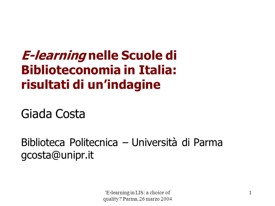 E-learning in LIS: a choice of quality Parma, 26 marzo 2004 1 E-learning nelle Scuole di Biblioteconomia in Italia: risultati di unindagine Giada Costa Biblioteca Politecnica – Università di Parma gcosta@unipr.it