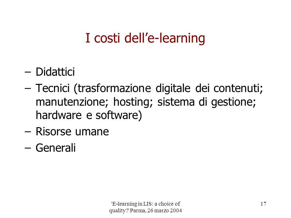 'E-learning in LIS: a choice of quality?' Parma, 26 marzo 2004 17 I costi delle-learning –Didattici –Tecnici (trasformazione digitale dei contenuti; m