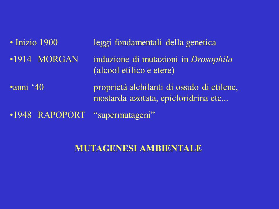 Inizio 1900leggi fondamentali della genetica 1914MORGANinduzione di mutazioni in Drosophila (alcool etilico e etere) anni 40proprietà alchilanti di ossido di etilene, mostarda azotata, epicloridrina etc...