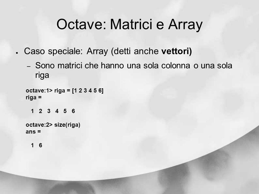 Octave: Matrici e Array Caso speciale: Array (detti anche vettori) – Sono matrici che hanno una sola colonna o una sola riga octave:1> riga = [1 2 3 4