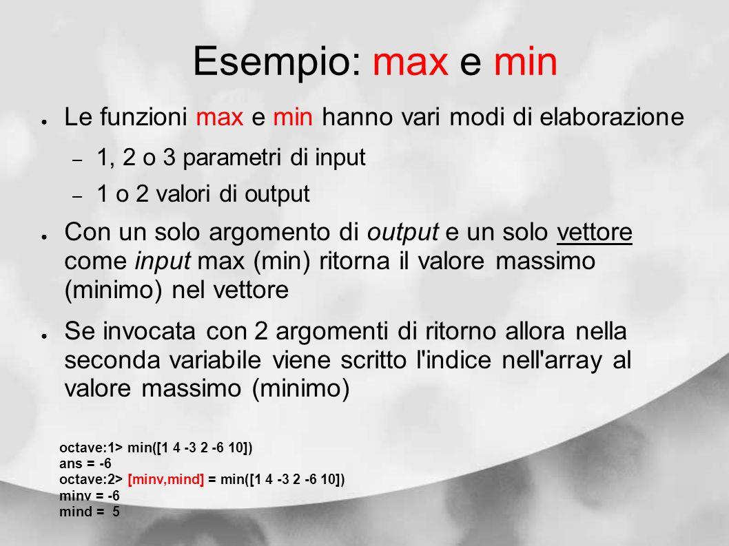 Esempio: max e min Le funzioni max e min hanno vari modi di elaborazione – 1, 2 o 3 parametri di input – 1 o 2 valori di output Con un solo argomento
