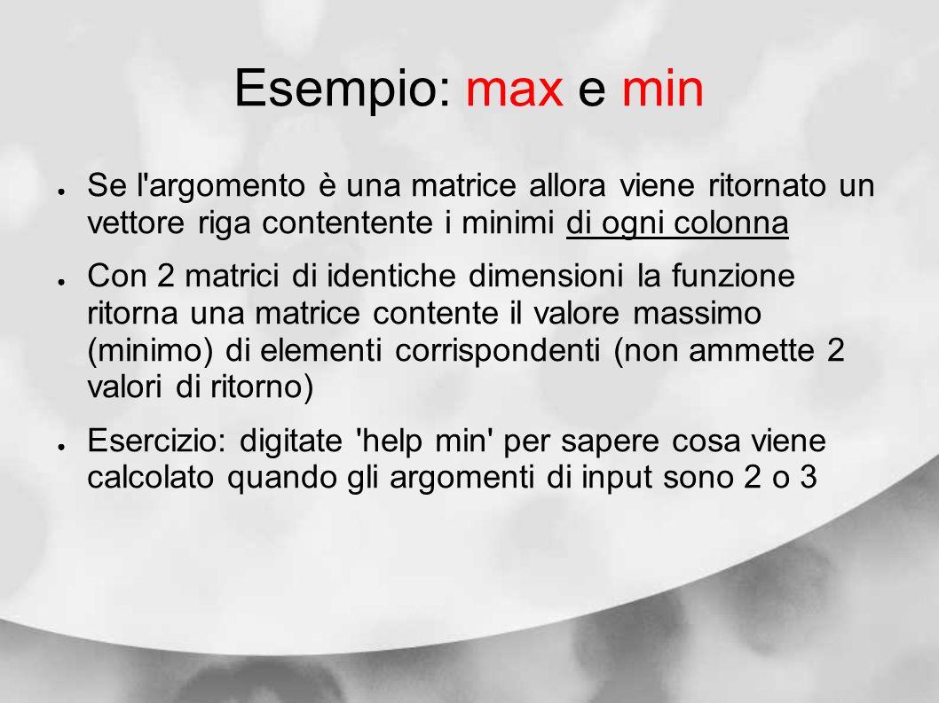 Esempio: max e min Se l'argomento è una matrice allora viene ritornato un vettore riga contentente i minimi di ogni colonna Con 2 matrici di identiche