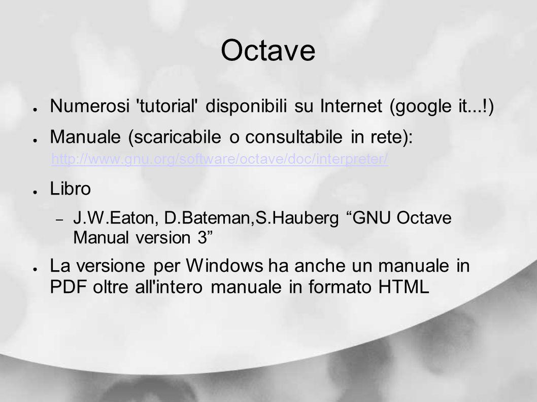 Octave Numerosi 'tutorial' disponibili su Internet (google it...!) Manuale (scaricabile o consultabile in rete): http://www.gnu.org/software/octave/do