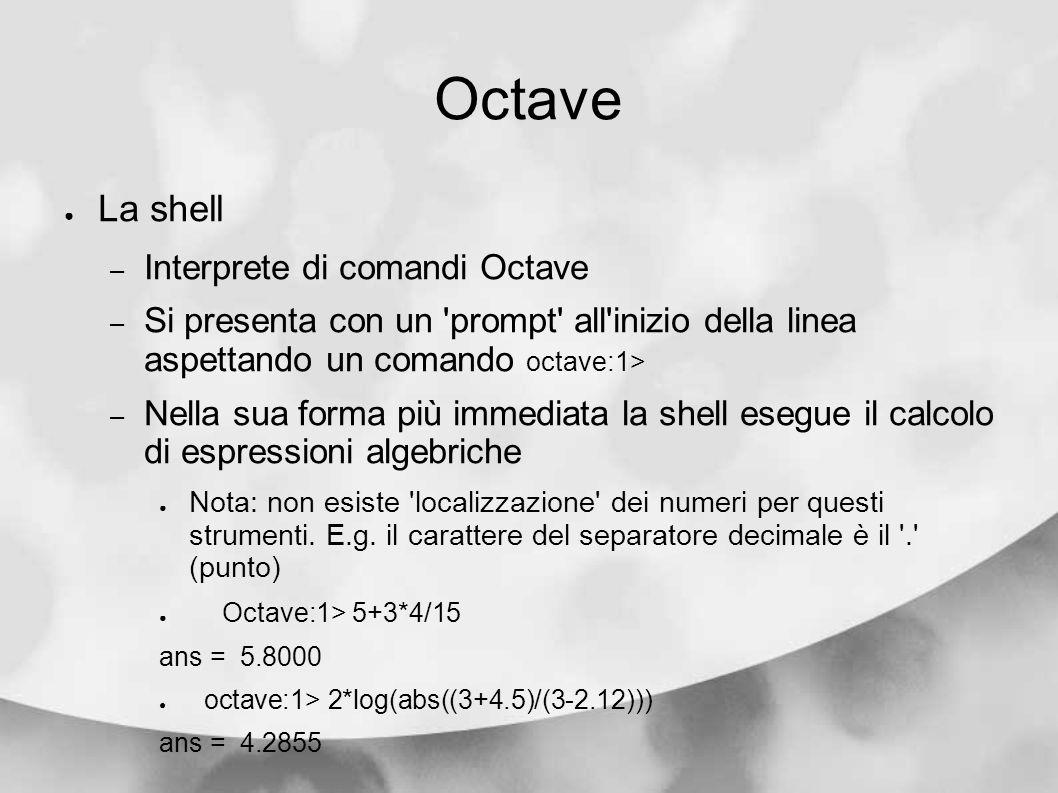 Octave La shell – Interprete di comandi Octave – Si presenta con un 'prompt' all'inizio della linea aspettando un comando octave:1> – Nella sua forma
