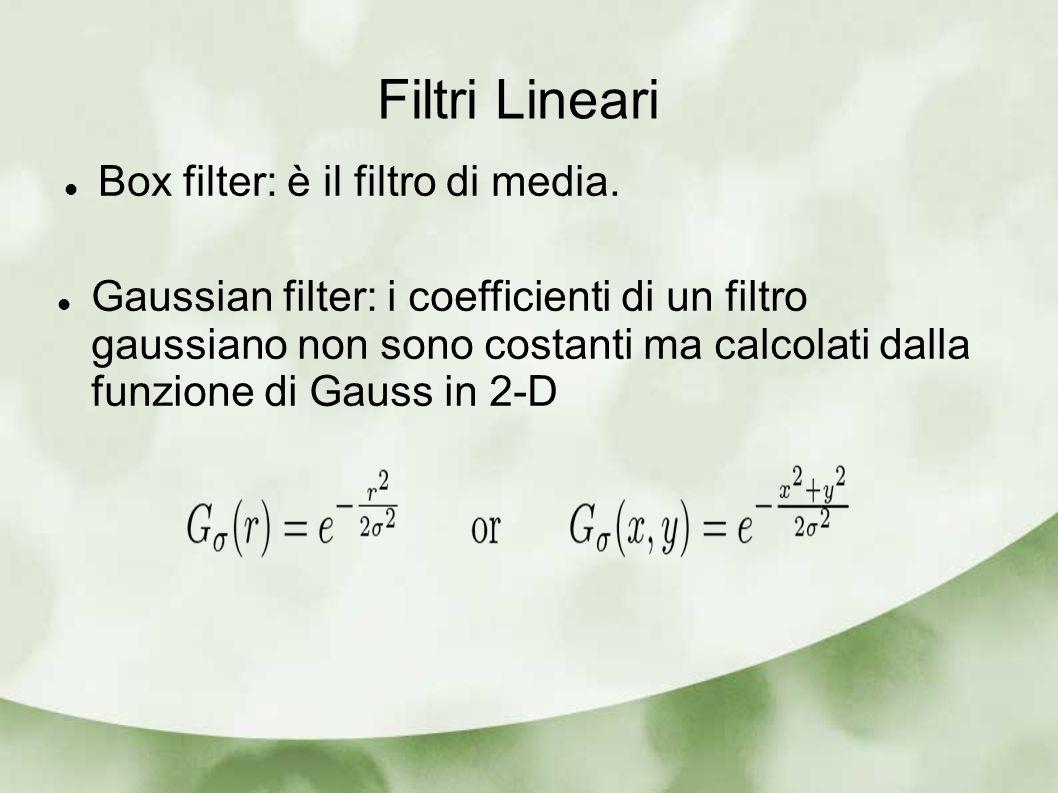 Filtri Lineari Box filter: è il filtro di media. Gaussian filter: i coefficienti di un filtro gaussiano non sono costanti ma calcolati dalla funzione