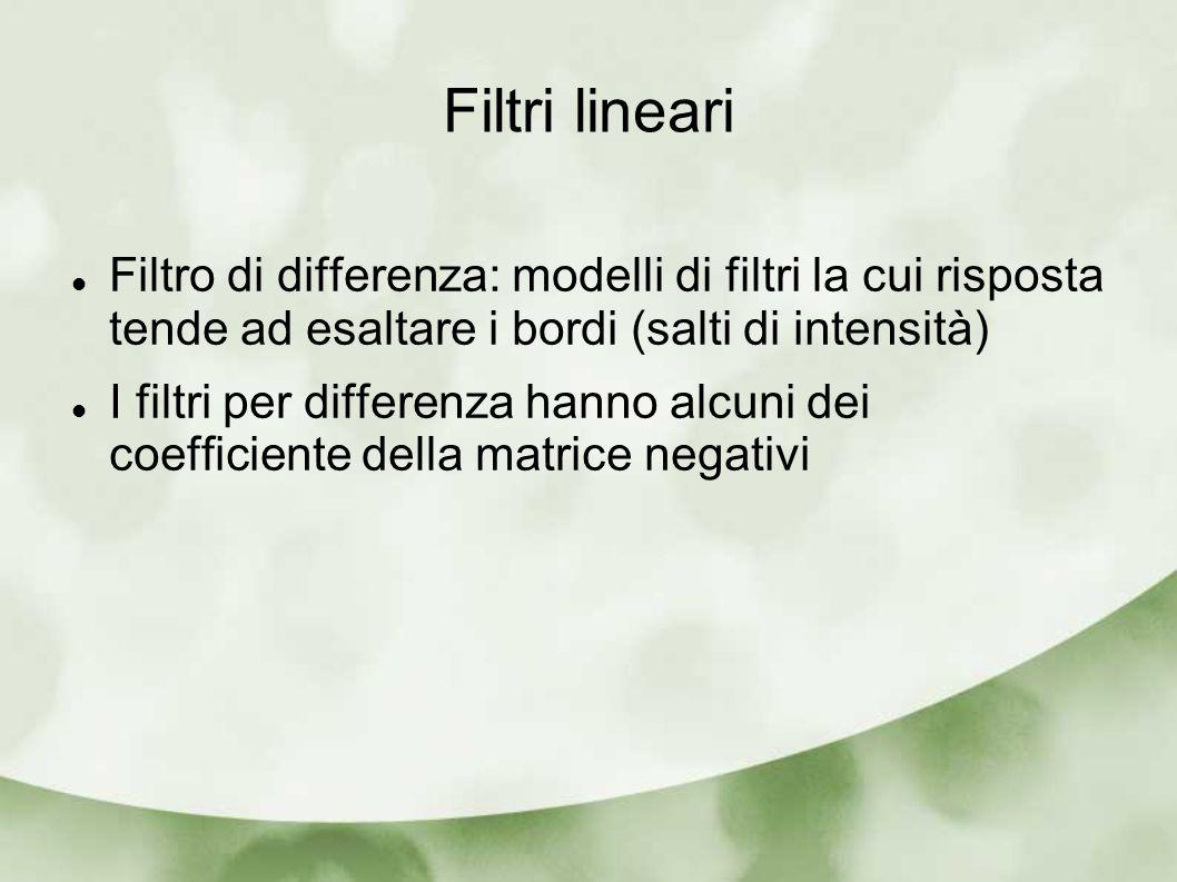 Filtri lineari Filtro di differenza: modelli di filtri la cui risposta tende ad esaltare i bordi (salti di intensità) I filtri per differenza hanno al