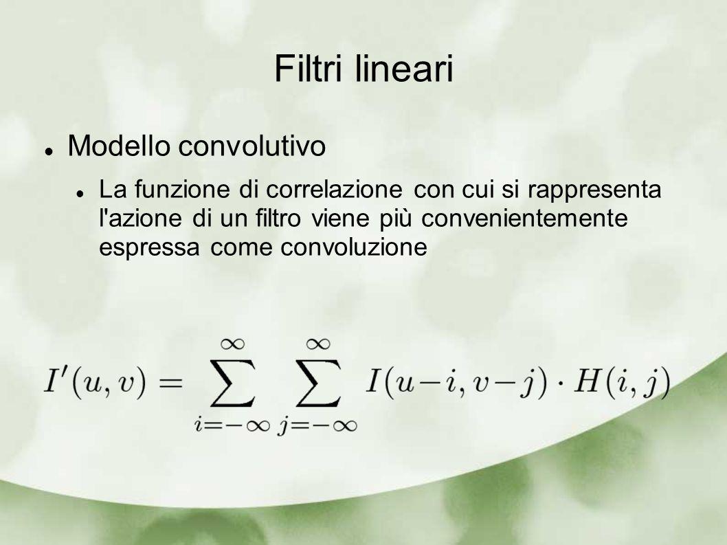 Filtri lineari Modello convolutivo La funzione di correlazione con cui si rappresenta l'azione di un filtro viene più convenientemente espressa come c