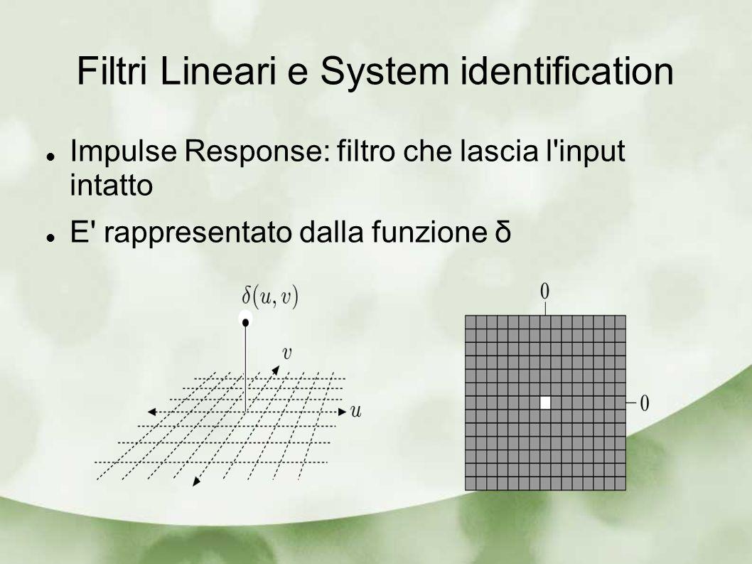 Filtri Lineari e System identification Impulse Response: filtro che lascia l'input intatto E' rappresentato dalla funzione δ