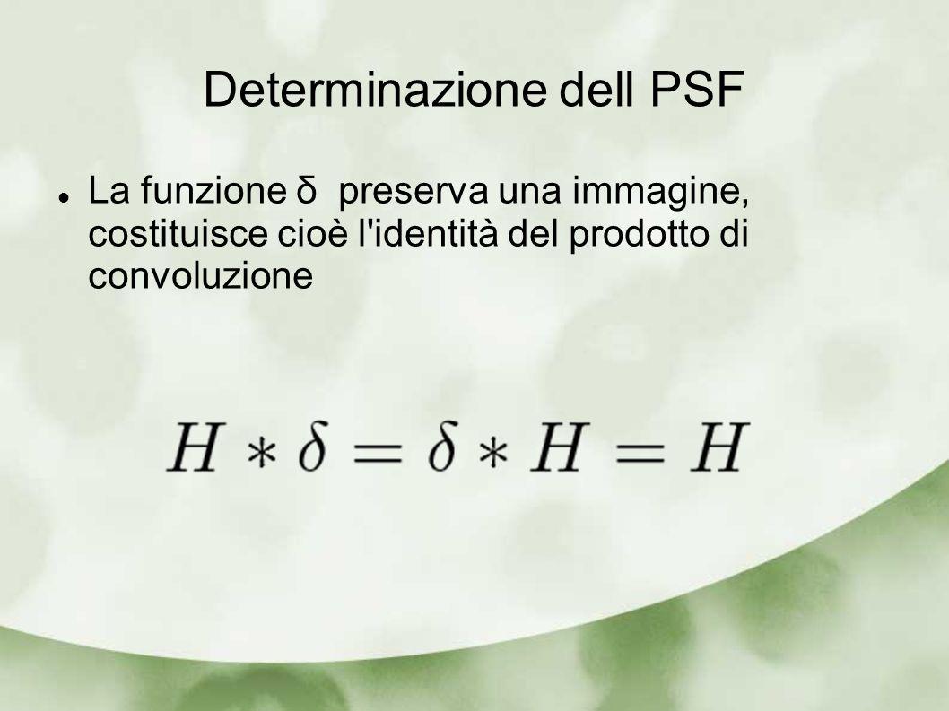 Determinazione dell PSF La funzione δ preserva una immagine, costituisce cioè l'identità del prodotto di convoluzione