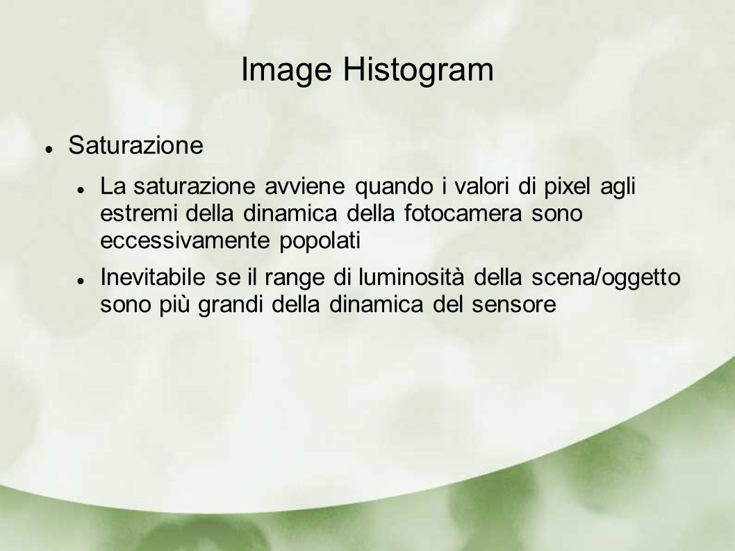Image Histogram Saturazione La saturazione avviene quando i valori di pixel agli estremi della dinamica della fotocamera sono eccessivamente popolati