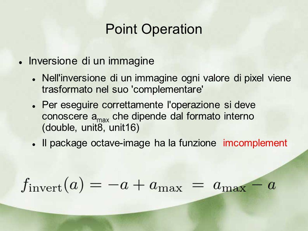 Point Operation Inversione di un immagine Nell inversione di un immagine ogni valore di pixel viene trasformato nel suo complementare Per eseguire correttamente l operazione si deve conoscere a max che dipende dal formato interno (double, unit8, unit16) Il package octave-image ha la funzione imcomplement