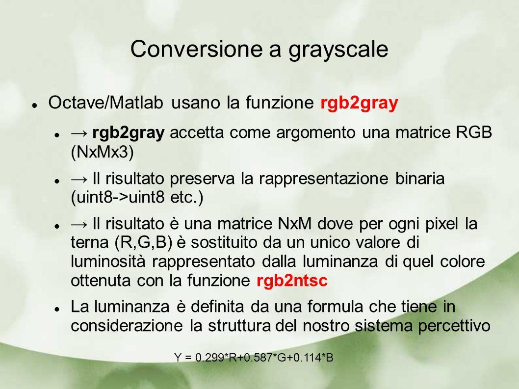 Conversione a grayscale Octave/Matlab usano la funzione rgb2gray rgb2gray accetta come argomento una matrice RGB (NxMx3) Il risultato preserva la rappresentazione binaria (uint8->uint8 etc.) Il risultato è una matrice NxM dove per ogni pixel la terna (R,G,B) è sostituito da un unico valore di luminosità rappresentato dalla luminanza di quel colore ottenuta con la funzione rgb2ntsc La luminanza è definita da una formula che tiene in considerazione la struttura del nostro sistema percettivo Y = 0.299*R+0.587*G+0.114*B