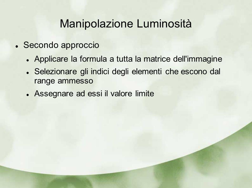 Manipolazione Luminosità Secondo approccio Applicare la formula a tutta la matrice dell immagine Selezionare gli indici degli elementi che escono dal range ammesso Assegnare ad essi il valore limite