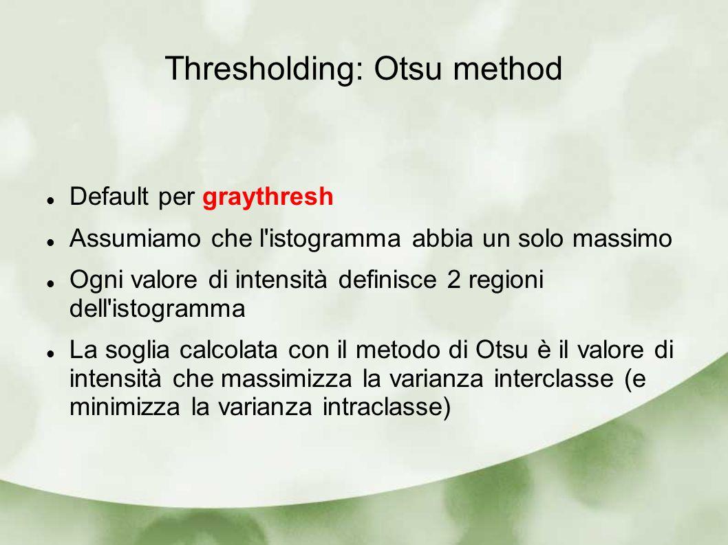 Thresholding: Otsu method Default per graythresh Assumiamo che l istogramma abbia un solo massimo Ogni valore di intensità definisce 2 regioni dell istogramma La soglia calcolata con il metodo di Otsu è il valore di intensità che massimizza la varianza interclasse (e minimizza la varianza intraclasse)