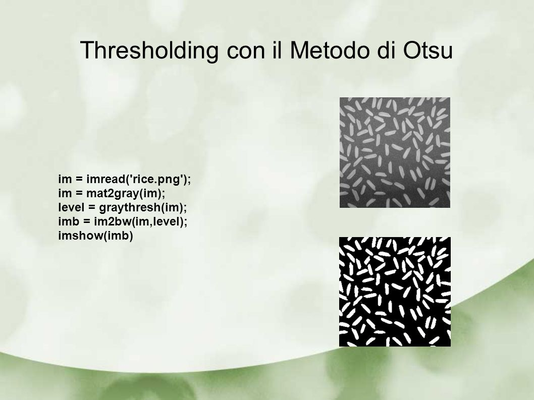 Thresholding con il Metodo di Otsu im = imread('rice.png'); im = mat2gray(im); level = graythresh(im); imb = im2bw(im,level); imshow(imb)