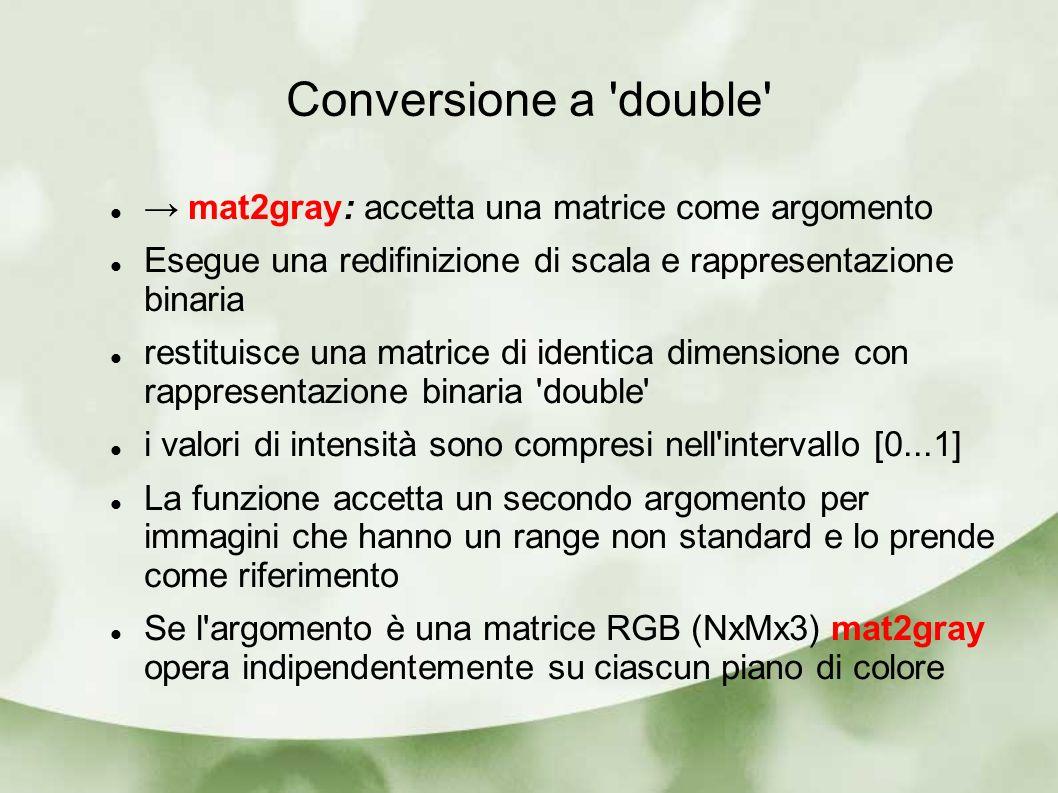 Conversione a double mat2gray: accetta una matrice come argomento Esegue una redifinizione di scala e rappresentazione binaria restituisce una matrice di identica dimensione con rappresentazione binaria double i valori di intensità sono compresi nell intervallo [0...1] La funzione accetta un secondo argomento per immagini che hanno un range non standard e lo prende come riferimento Se l argomento è una matrice RGB (NxMx3) mat2gray opera indipendentemente su ciascun piano di colore