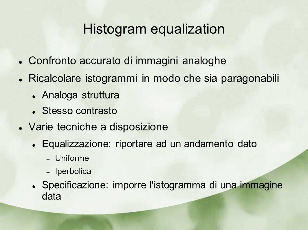 Histogram equalization Confronto accurato di immagini analoghe Ricalcolare istogrammi in modo che sia paragonabili Analoga struttura Stesso contrasto Varie tecniche a disposizione Equalizzazione: riportare ad un andamento dato Uniforme Iperbolica Specificazione: imporre l istogramma di una immagine data
