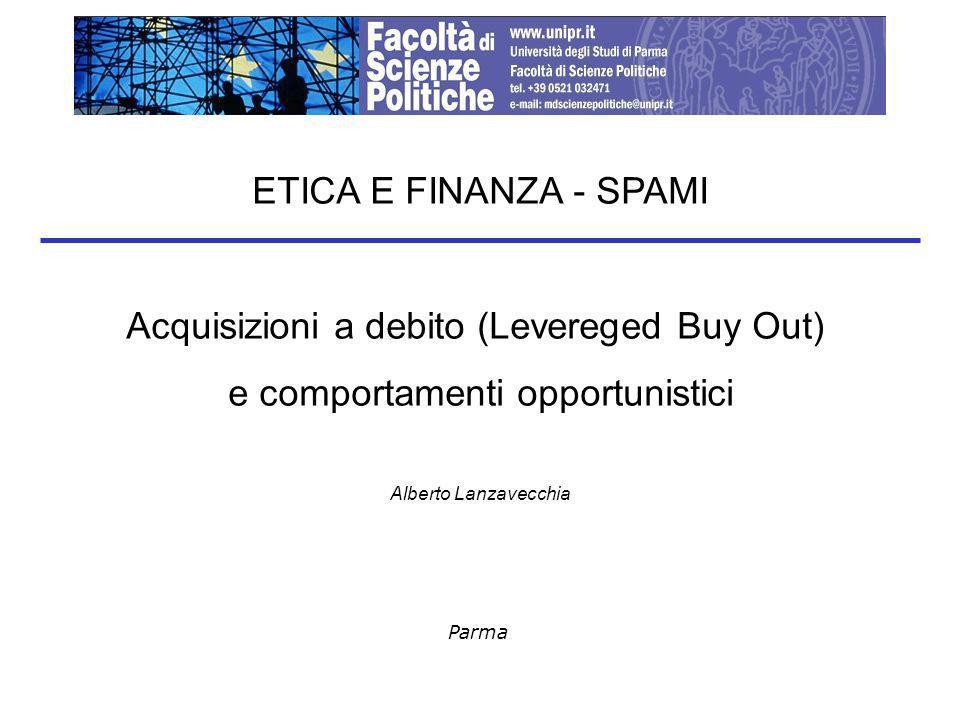Parma ETICA E FINANZA - SPAMI Acquisizioni a debito (Levereged Buy Out) e comportamenti opportunistici Alberto Lanzavecchia