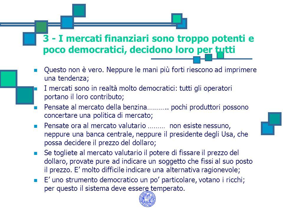 3 - I mercati finanziari sono troppo potenti e poco democratici, decidono loro per tutti Questo non è vero. Neppure le mani più forti riescono ad impr