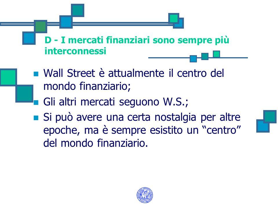 D - I mercati finanziari sono sempre più interconnessi Wall Street è attualmente il centro del mondo finanziario; Gli altri mercati seguono W.S.; Si p