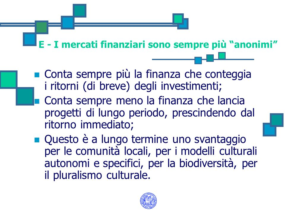E - I mercati finanziari sono sempre più anonimi Conta sempre più la finanza che conteggia i ritorni (di breve) degli investimenti; Conta sempre meno