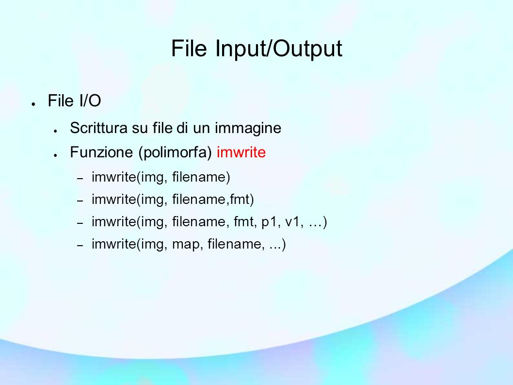 File Input/Output File I/O Scrittura su file di un immagine Funzione (polimorfa) imwrite – imwrite(img, filename) – imwrite(img, filename,fmt) – imwri